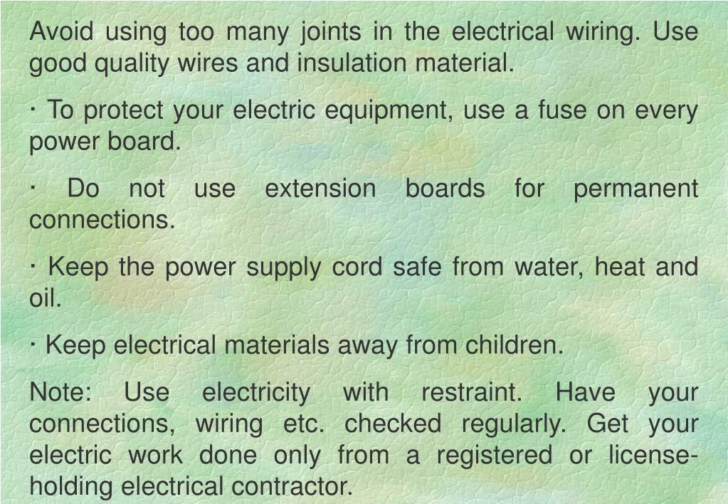 Avoid using too many joints in the electrical wiring. Use good quality wires and insulation material.