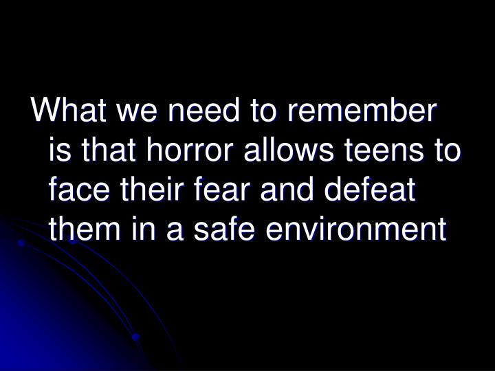 What we need to remember is that horror allows teens to face their fear and defeat them in a safe environment