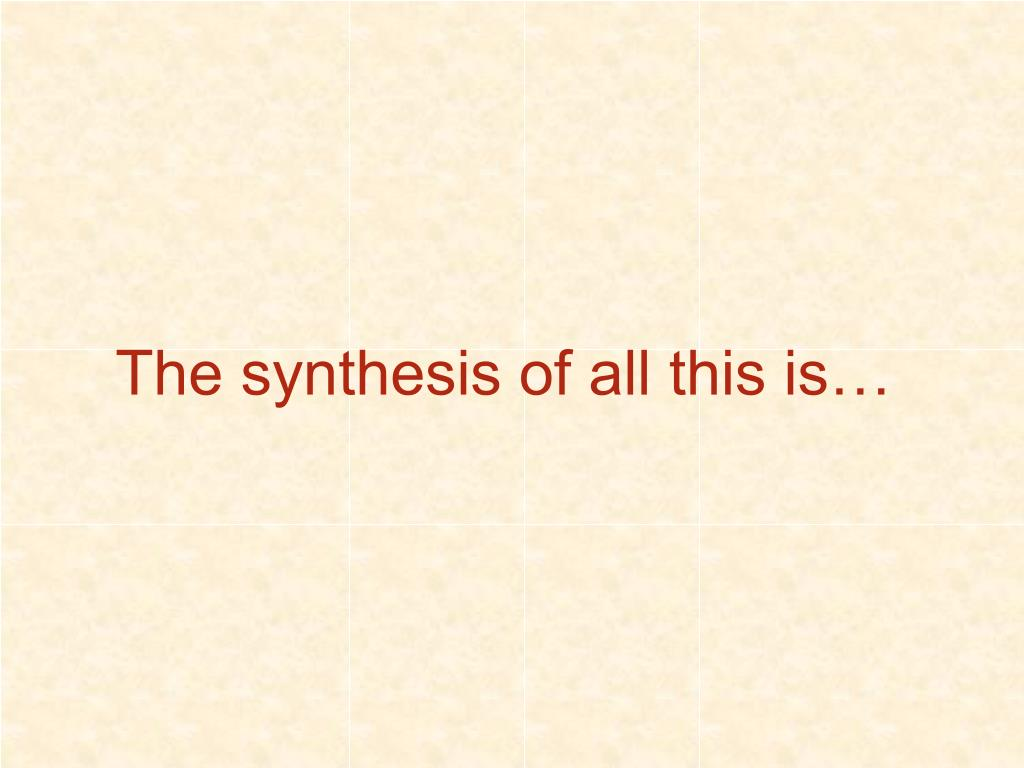 The synthesis of all this is…