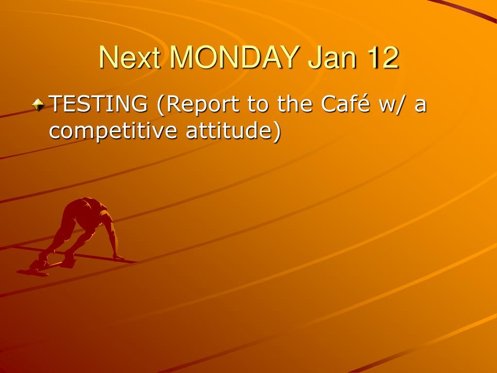 Next MONDAY Jan 12