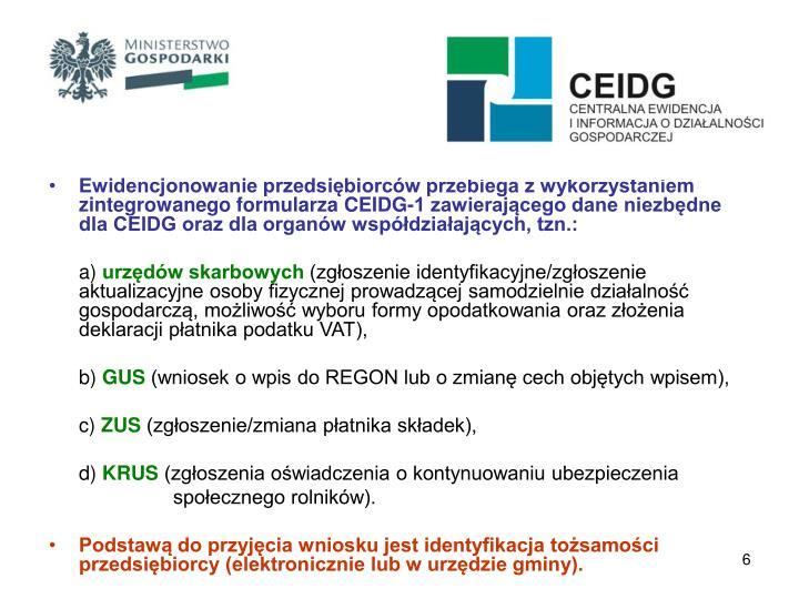 Ewidencjonowanie przedsiębiorców przebiega z wykorzystaniem zintegrowanego formularza CEIDG-1 zawierającego dane niezbędne dla CEIDG oraz dla organów współdziałających, tzn.: