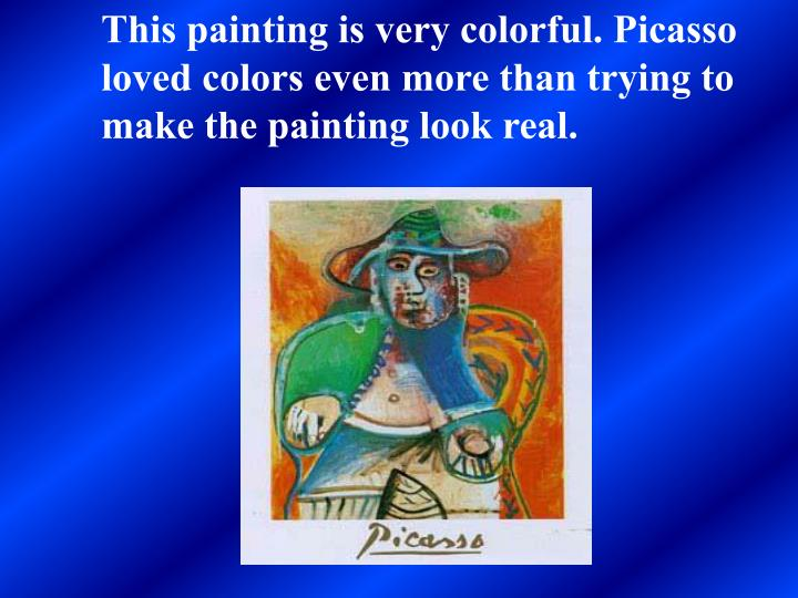 This painting is very colorful. Picasso loved colors even more than trying to make the painting look...