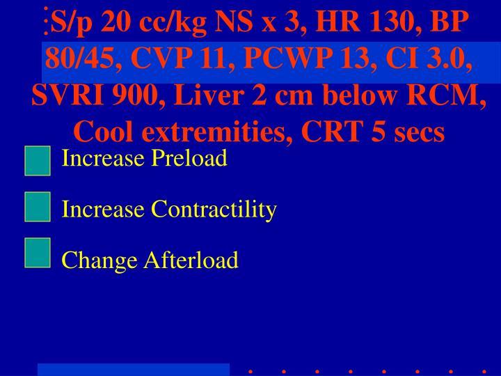 S/p 20 cc/kg NS x 3, HR 130, BP 80/45, CVP 11, PCWP 13, CI 3.0, SVRI 900, Liver 2 cm below RCM, Cool extremities, CRT 5 secs