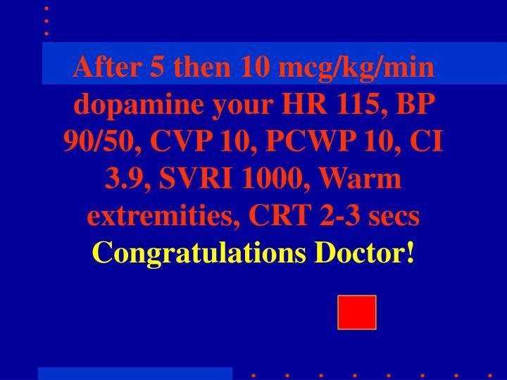 After 5 then 10 mcg/kg/min dopamine your HR 115, BP 90/50, CVP 10, PCWP 10, CI 3.9, SVRI 1000, Warm extremities, CRT 2-3 secs