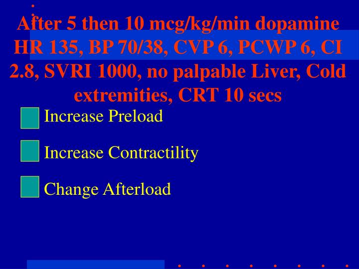 After 5 then 10 mcg/kg/min dopamine HR 135, BP 70/38, CVP 6, PCWP 6, CI 2.8, SVRI 1000, no palpable Liver, Cold extremities, CRT 10 secs