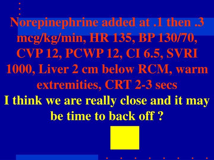 Norepinephrine added at .1 then .3 mcg/kg/min, HR 135, BP 130/70, CVP 12, PCWP 12, CI 6.5, SVRI 1000, Liver 2 cm below RCM, warm extremities, CRT 2-3 secs