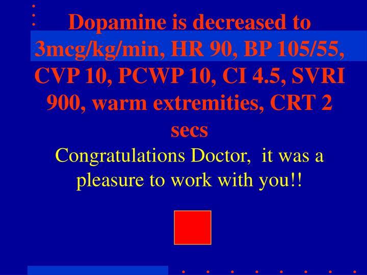 Dopamine is decreased to 3mcg/kg/min, HR 90, BP 105/55, CVP 10, PCWP 10, CI 4.5, SVRI 900, warm extremities, CRT 2 secs