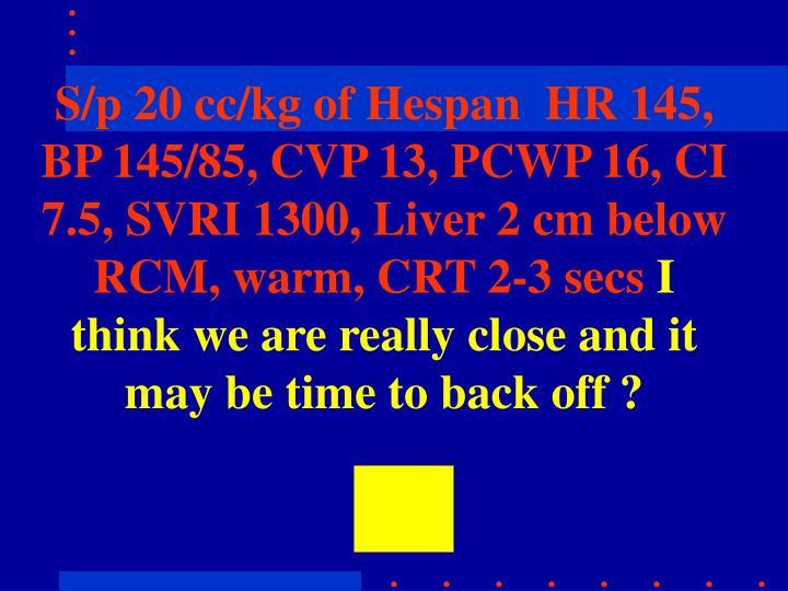 S/p 20 cc/kg of Hespan  HR 145, BP 145/85, CVP 13, PCWP 16, CI 7.5, SVRI 1300, Liver 2 cm below RCM, warm, CRT 2-3 secs