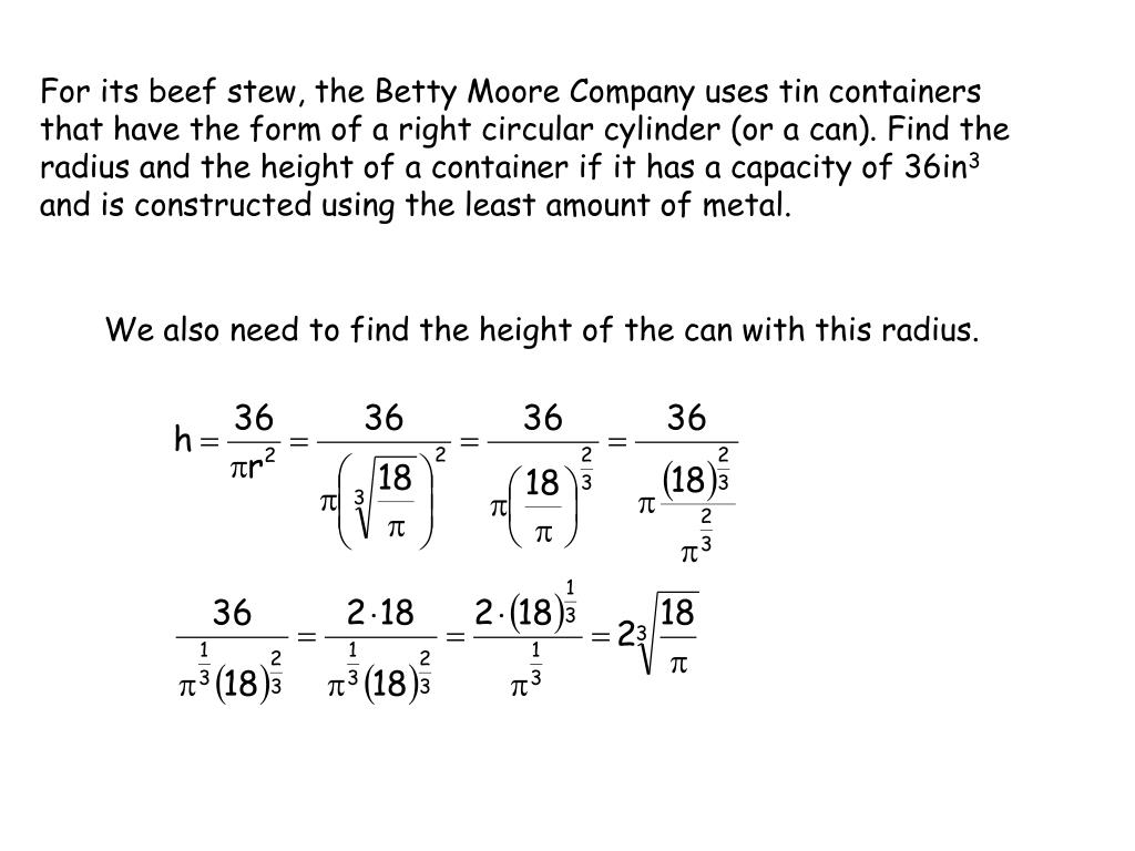 For its beef stew, the Betty Moore Company uses tin containers that have the form of a right circular cylinder (or a can). Find the radius and the height of a container if it has a capacity of 36in