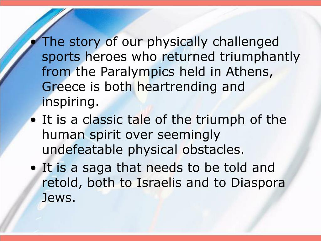 The story of our physically challenged sports heroes who returned triumphantly from the Paralympics held in Athens, Greece is both heartrending and inspiring.