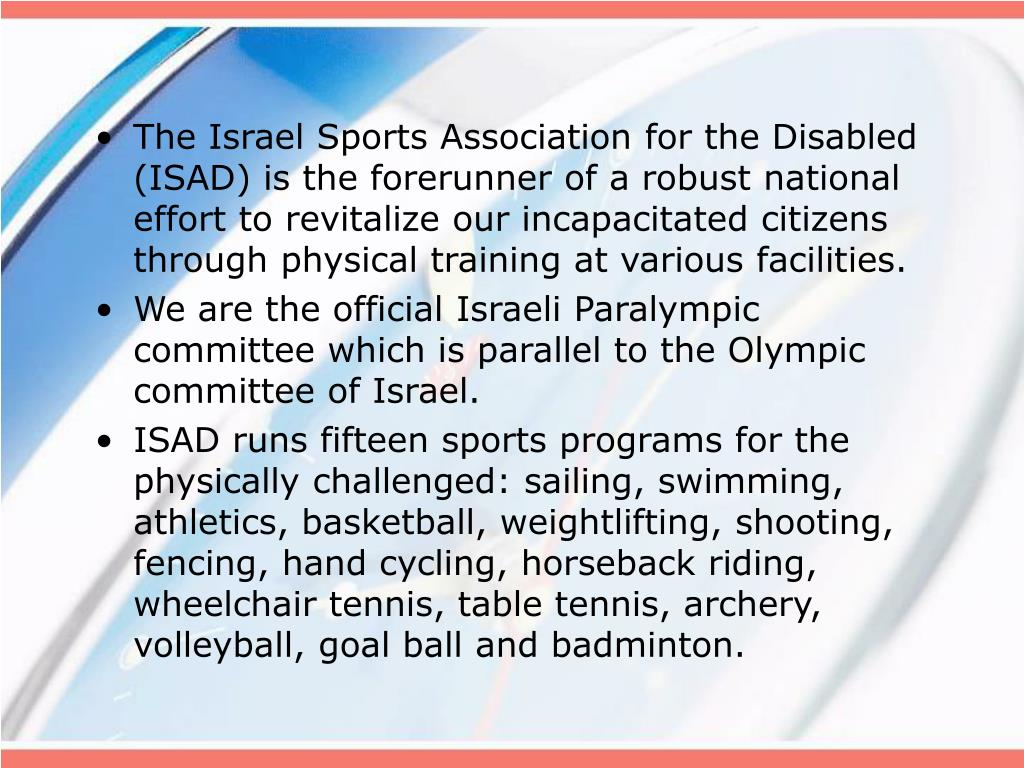 The Israel Sports Association for the Disabled (ISAD) is the forerunner of a robust national effort to revitalize our incapacitated citizens through physical training at various facilities.