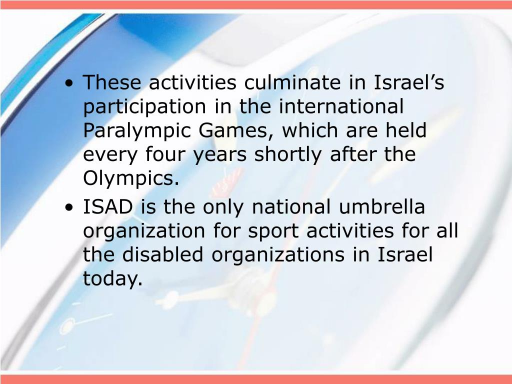 These activities culminate in Israel's participation in the international Paralympic Games, which are held every four years shortly after the Olympics.