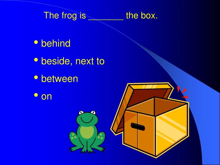 The frog is _______ the box.
