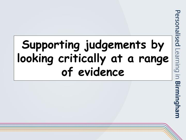 Supporting judgements by looking critically at a range of evidence