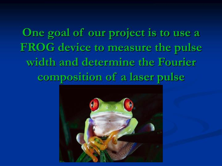 One goal of our project is to use a FROG device to measure the pulse width and determine the Fourier composition of a laser pulse