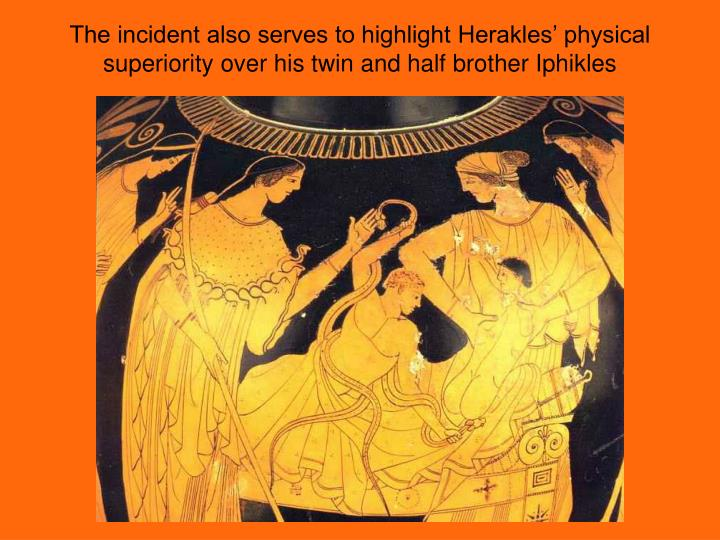 The incident also serves to highlight Herakles' physical superiority over his twin and half brother Iphikles