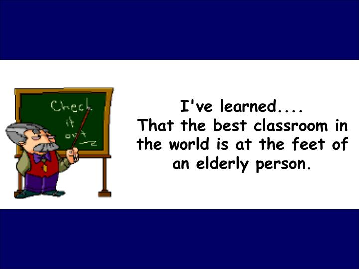 i ve learned that the best classroom in the world is at the feet of an elderly person