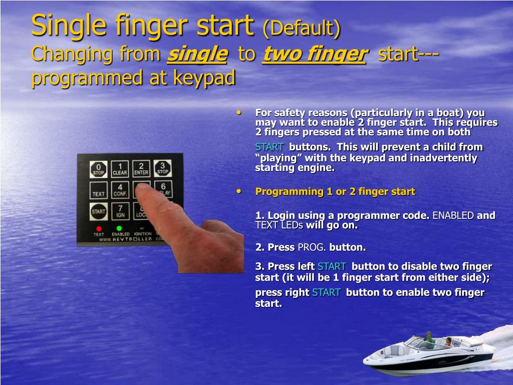 For safety reasons (particularly in a boat) you may want to enable 2 finger start.  This requires 2 fingers pressed at the same time on both