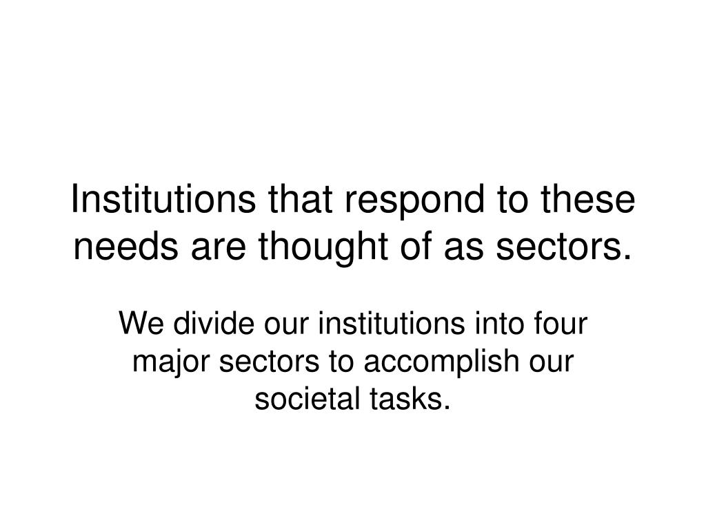 Institutions that respond to these needs are thought of as sectors.