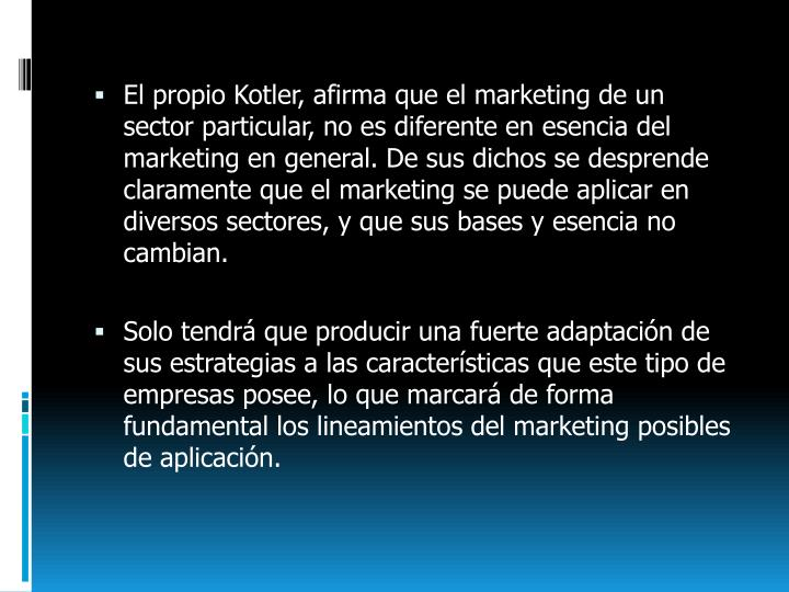 El propio Kotler, afirma que el marketing de un sector particular, no es diferente en esencia del marketing en general. De sus dichos se desprende claramente que el marketing se puede aplicar en diversos sectores, y que sus bases y esencia no cambian.