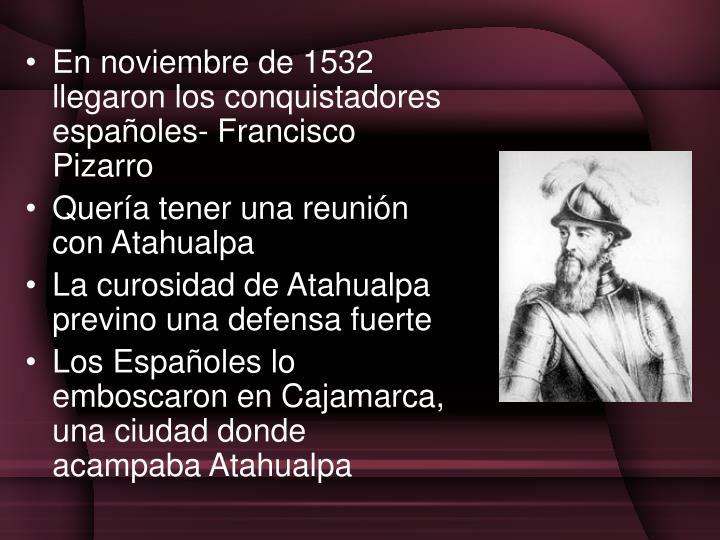 En noviembre de 1532 llegaron los conquistadores españoles- Francisco Pizarro