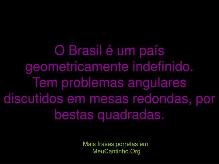 O Brasil é um país geometricamente indefinido.