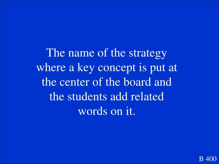 The name of the strategy where a key concept is put at the center of the board and the students add related words on it.