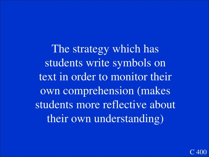 The strategy which has students write symbols on text in order to monitor their own comprehension (makes students more reflective about  their own understanding)