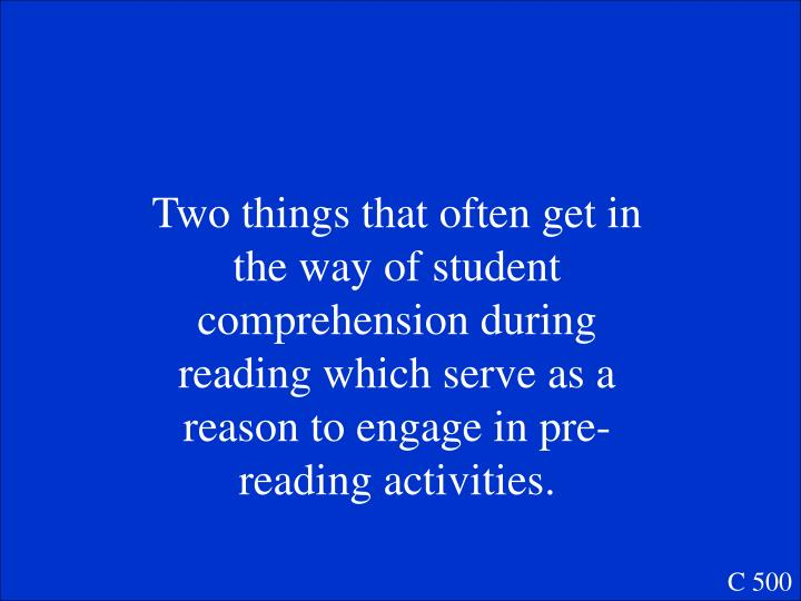 Two things that often get in the way of student comprehension during reading which serve as a reason to engage in pre-reading activities.