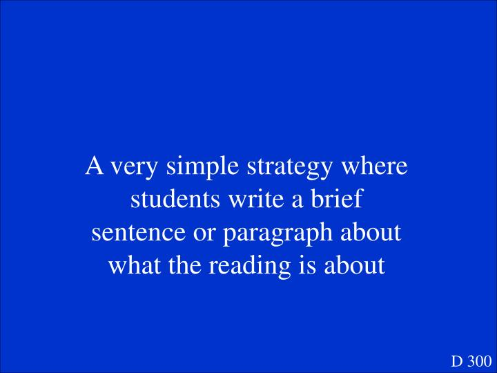 A very simple strategy where students write a brief sentence or paragraph about what the reading is about