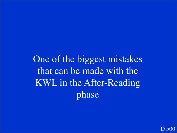 One of the biggest mistakes that can be made with the KWL in the After-Reading phase