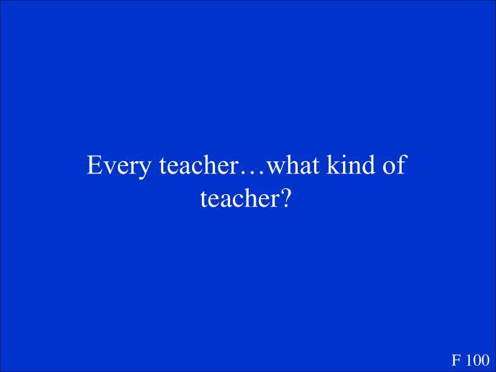 Every teacher…what kind of teacher?