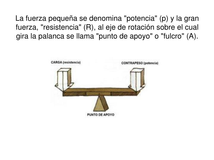 """La fuerza pequea se denomina """"potencia"""" (p) y la gran fuerza, """"resistencia"""" (R), al eje de rotacin sobre el cual gira la palanca se llama """"punto de apoyo"""" o """"fulcro"""" (A)."""