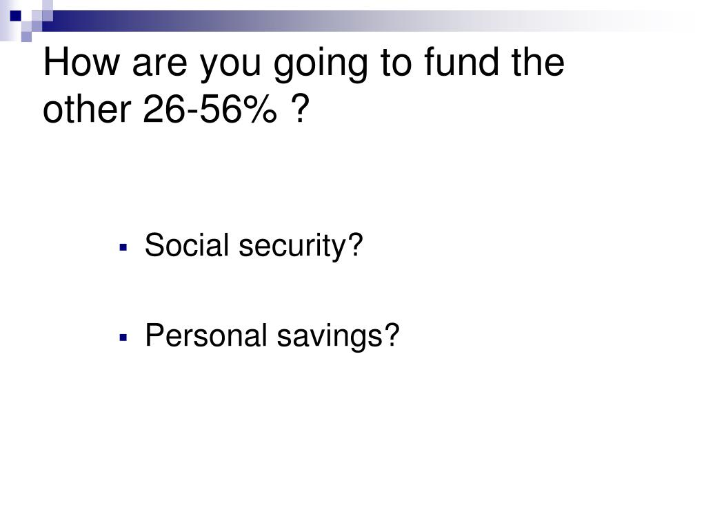 How are you going to fund the other 26-56% ?