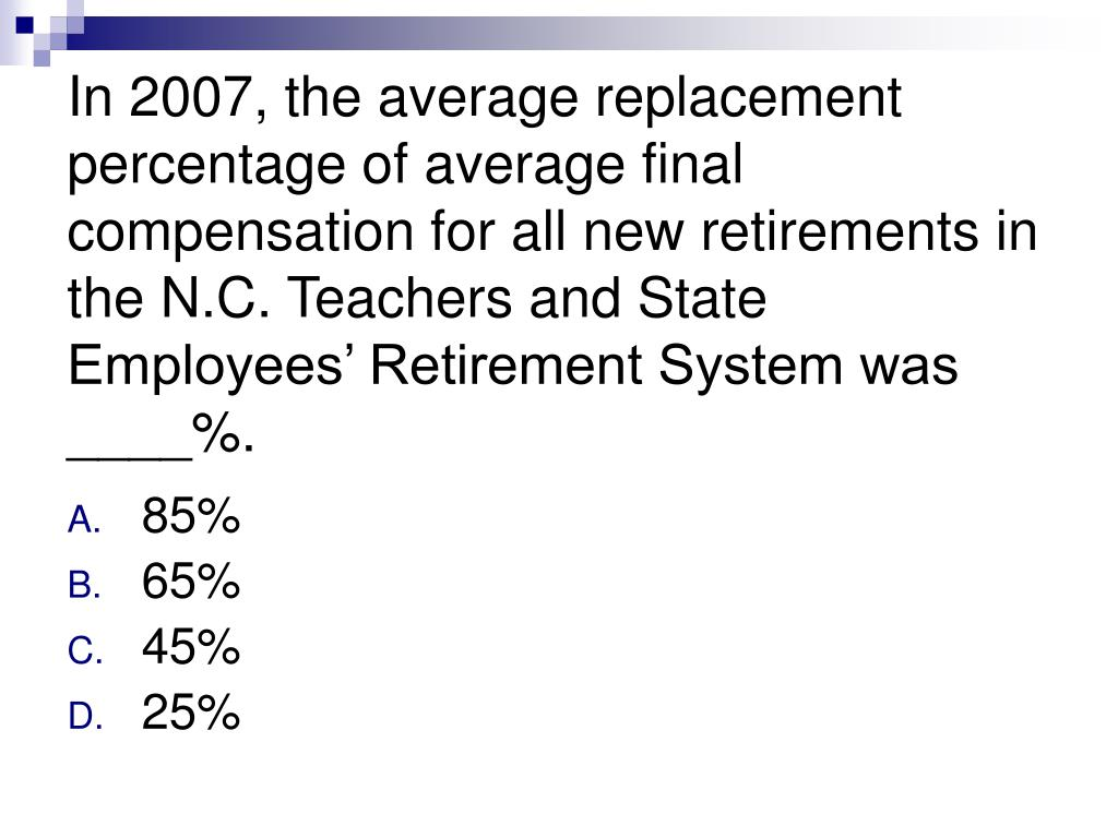 In 2007, the average replacement percentage of average final compensation for all new retirements in the N.C. Teachers and State Employees' Retirement System was ____%.