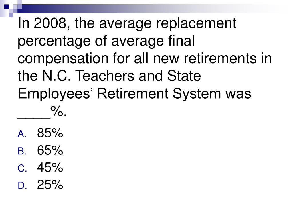 In 2008, the average replacement percentage of average final compensation for all new retirements in the N.C. Teachers and State Employees' Retirement System was ____%.