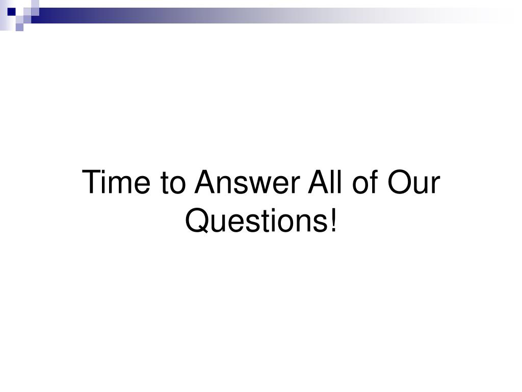 Time to Answer All of Our Questions!