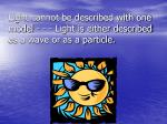 light cannot be described with one model light is either described as a wave or as a particle