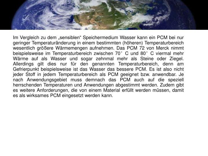 """Im Vergleich zu dem """"sensiblen"""" Speichermedium Wasser kann ein PCM bei nur geringer Temperaturänderung in einem bestimmten (höheren) Temperaturbereich wesentlich größere Wärmemengen aufnehmen. Das PCM 72 von Merck nimmt beispielsweise im Temperaturbereich zwischen 70°C und 80°C viermal mehr Wärme auf als Wasser und sogar zehnmal mehr als Steine oder Ziegel. Allerdings gilt dies nur für den genannten Temperaturbereich, denn am Gefrierpunkt beispielsweise ist das Wasser das bessere PCM. Es ist also nicht jeder Stoff in jedem Temperaturbereich als PCM geeignet bzw. anwendbar. Je nach Anwendungsgebiet muss demnach das PCM auch auf die speziell herrschenden Temperaturen und Anwendungen abgestimmt werden. Zudem gibt es weitere Anforderungen, die von einem Material erfüllt werden müssen, damit es als wirksames PCM eingesetzt werden kann."""