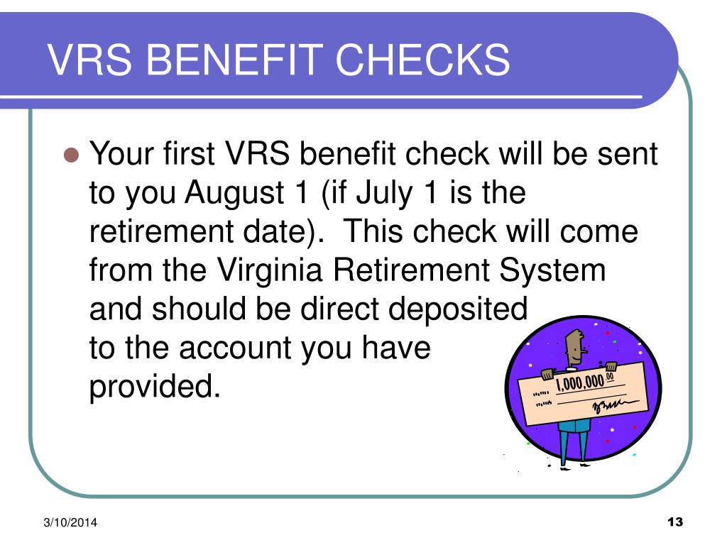 Your first VRS benefit check will be sent to you August 1 (if July 1 is the retirement date).  This check will come from the Virginia Retirement System and should be direct deposited            to the account you have            provided.
