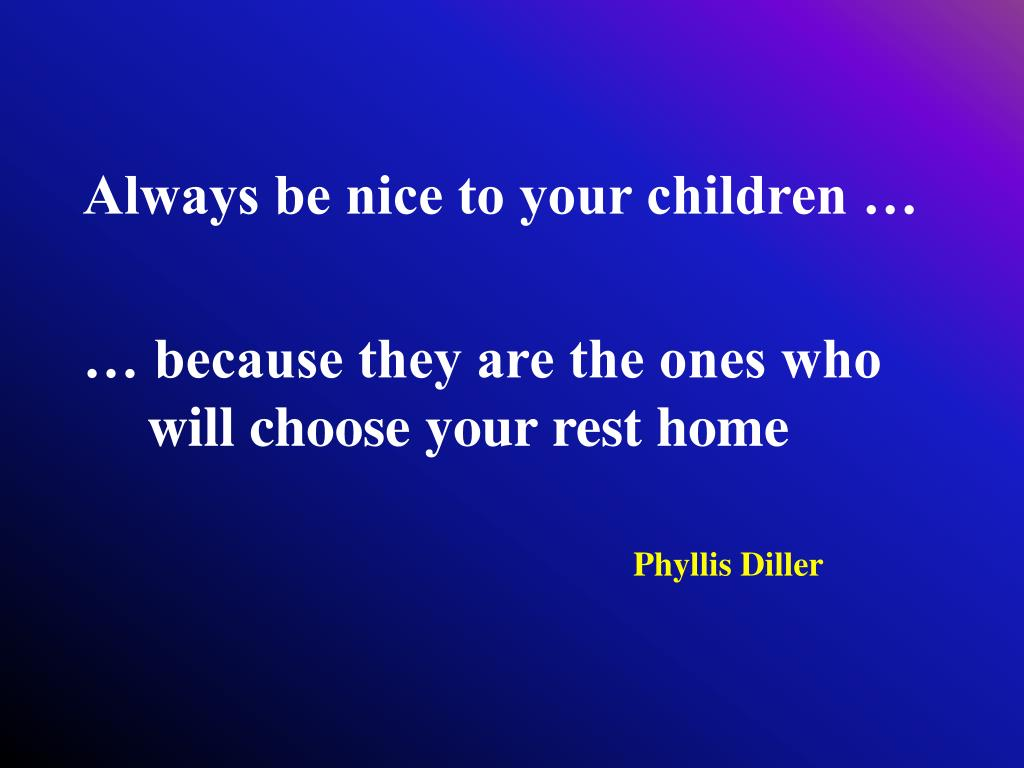 Always be nice to your children …