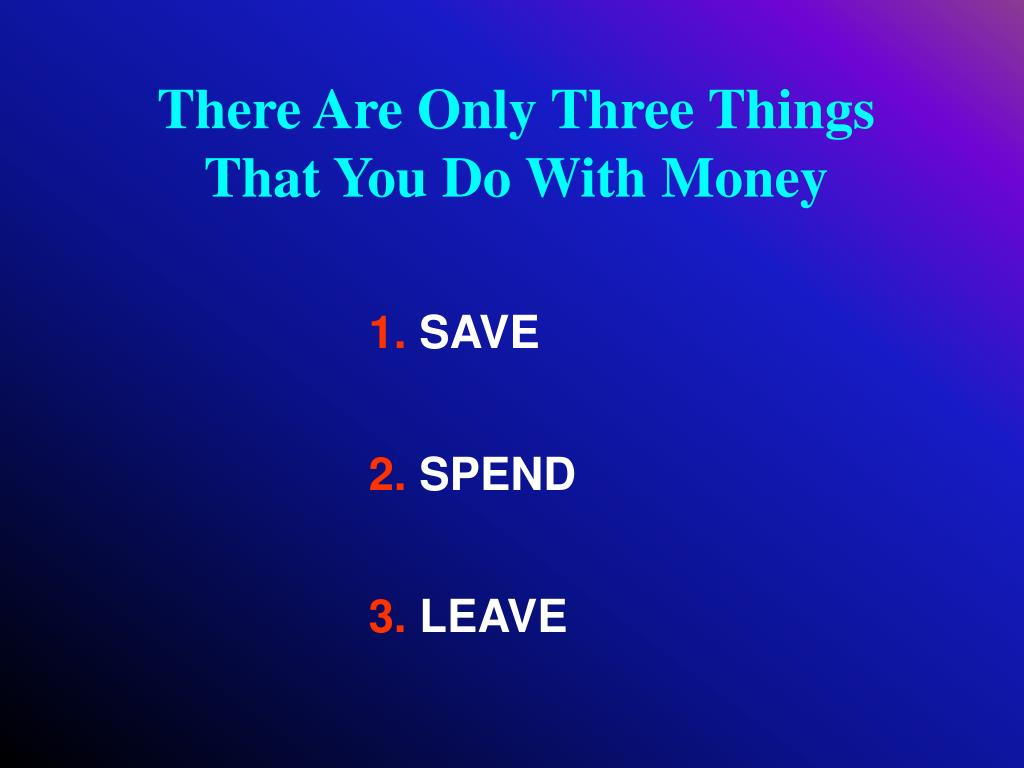 There Are Only Three Things     That You Do With Money