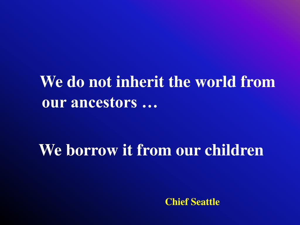 We do not inherit the world from our ancestors …