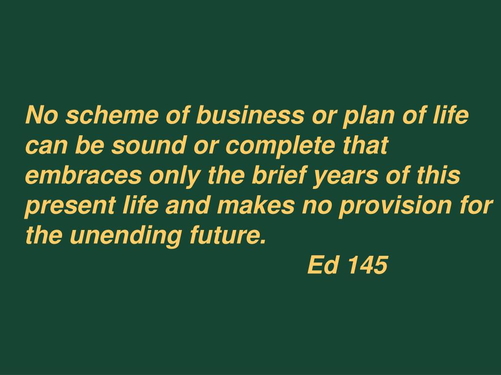 No scheme of business or plan of life can be sound or complete that embraces only the brief years of this present life and makes no provision for the unending future.Ed 145