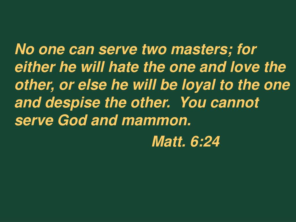 No one can serve two masters; for either he will hate the one and love the other, or else he will be loyal to the one and despise the other.  You cannot serve God and mammon.