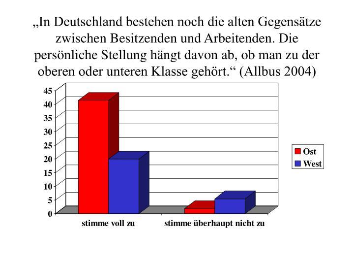 In Deutschland bestehen noch die alten Gegenstze zwischen Besitzenden und Arbeitenden. Die persnliche Stellung hngt davon ab, ob man zu der oberen oder unteren Klasse gehrt. (Allbus 2004)