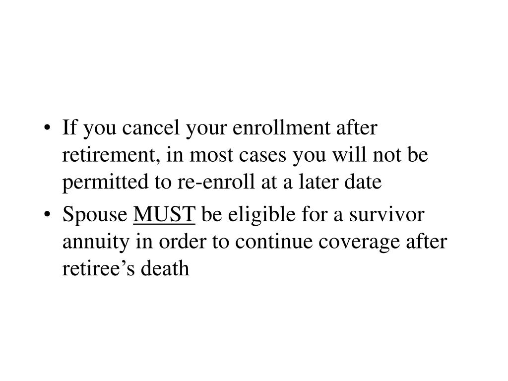 If you cancel your enrollment after retirement, in most cases you will not be permitted to re-enroll at a later date