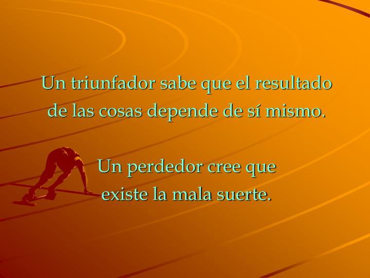 Un triunfador sabe que el resultado de las cosas depende de sí mismo.