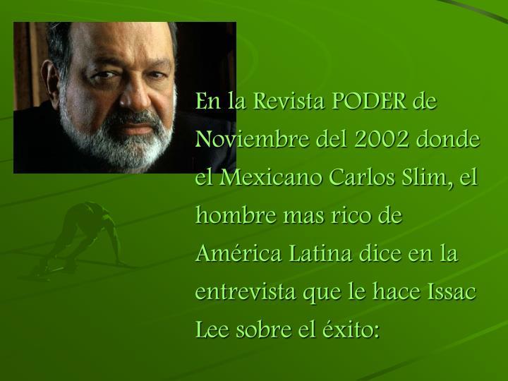 En la Revista PODER de Noviembre del 2002 donde el Mexicano Carlos Slim, el hombre mas rico de América Latina dice en la entrevista que le hace Issac Lee sobre el éxito: