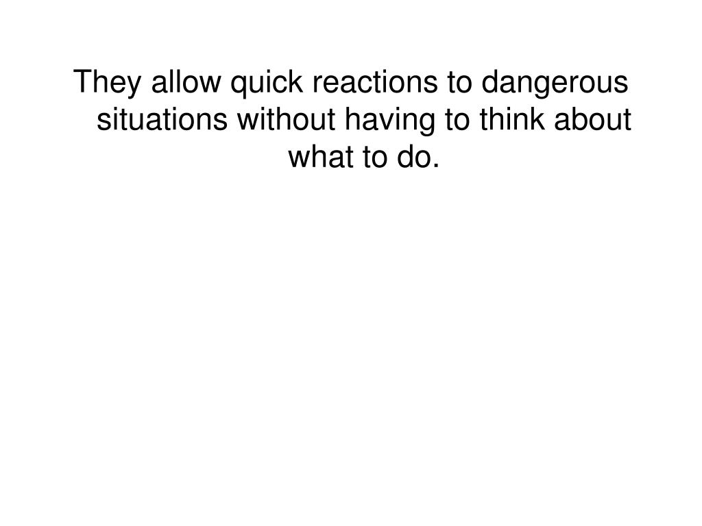 They allow quick reactions to dangerous situations without having to think about what to do.